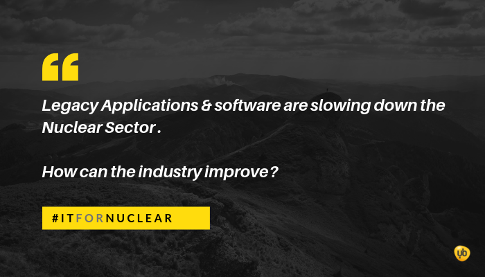 Legacy Applications & software are slowing down the Nuclear Sector. How can the industry improve?