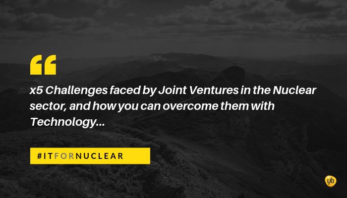 x5 Challenges faced by Joint Ventures in the Nuclear sector, and how you can overcome them with Technology.